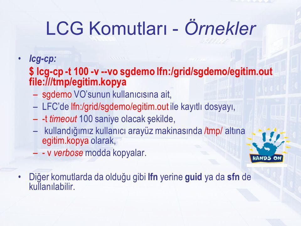 LCG Komutları - Örnekler lcg-cp: $ lcg-cp -t 100 -v --vo sgdemo lfn:/grid/sgdemo/egitim.out file:///tmp/egitim.kopya –sgdemo VO'sunun kullanıcısına ait, –LFC'de lfn:/grid/sgdemo/egitim.out ile kayıtlı dosyayı, –-t timeout 100 saniye olacak şekilde, – kullandığımız kullanıcı arayüz makinasında /tmp/ altına egitim.kopya olarak, –- v verbose modda kopyalar.