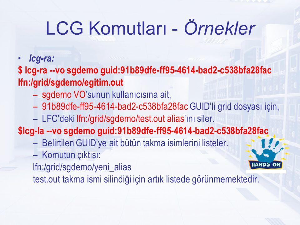 LCG Komutları - Örnekler lcg-ra: $ lcg-ra --vo sgdemo guid:91b89dfe-ff95-4614-bad2-c538bfa28fac lfn:/grid/sgdemo/egitim.out –sgdemo VO'sunun kullanıcısına ait, –91b89dfe-ff95-4614-bad2-c538bfa28fac GUID'li grid dosyası için, –LFC'deki lfn:/grid/sgdemo/test.out alias'ını siler.