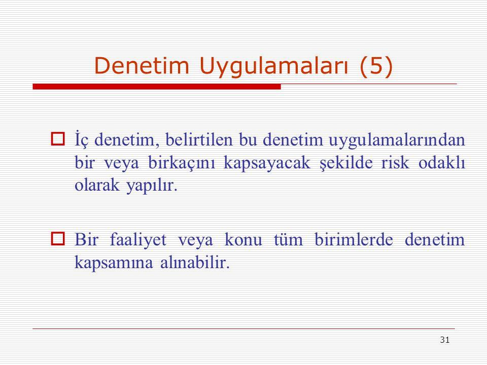 31 Denetim Uygulamaları (5)  İç denetim, belirtilen bu denetim uygulamalarından bir veya birkaçını kapsayacak şekilde risk odaklı olarak yapılır.  B