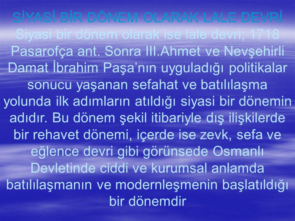 SİYASİ BİR DÖNEM OLARAK LALE DEVRİ Siyasi bir dönem olarak ise lale devri; 1718 Pasarofça ant.