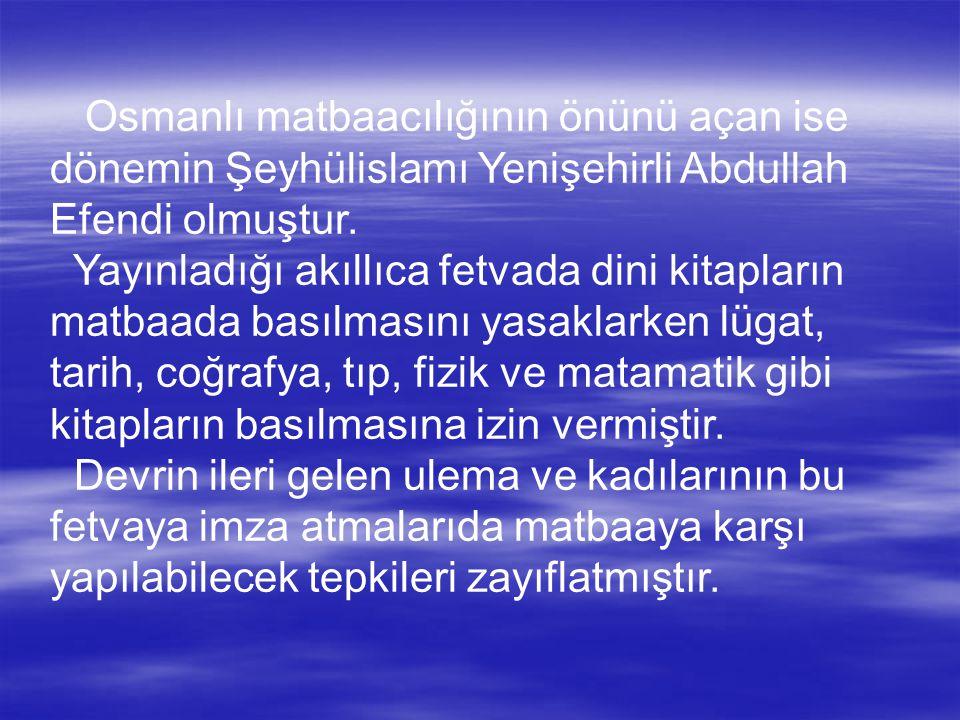 Osmanlı matbaacılığının önünü açan ise dönemin Şeyhülislamı Yenişehirli Abdullah Efendi olmuştur.