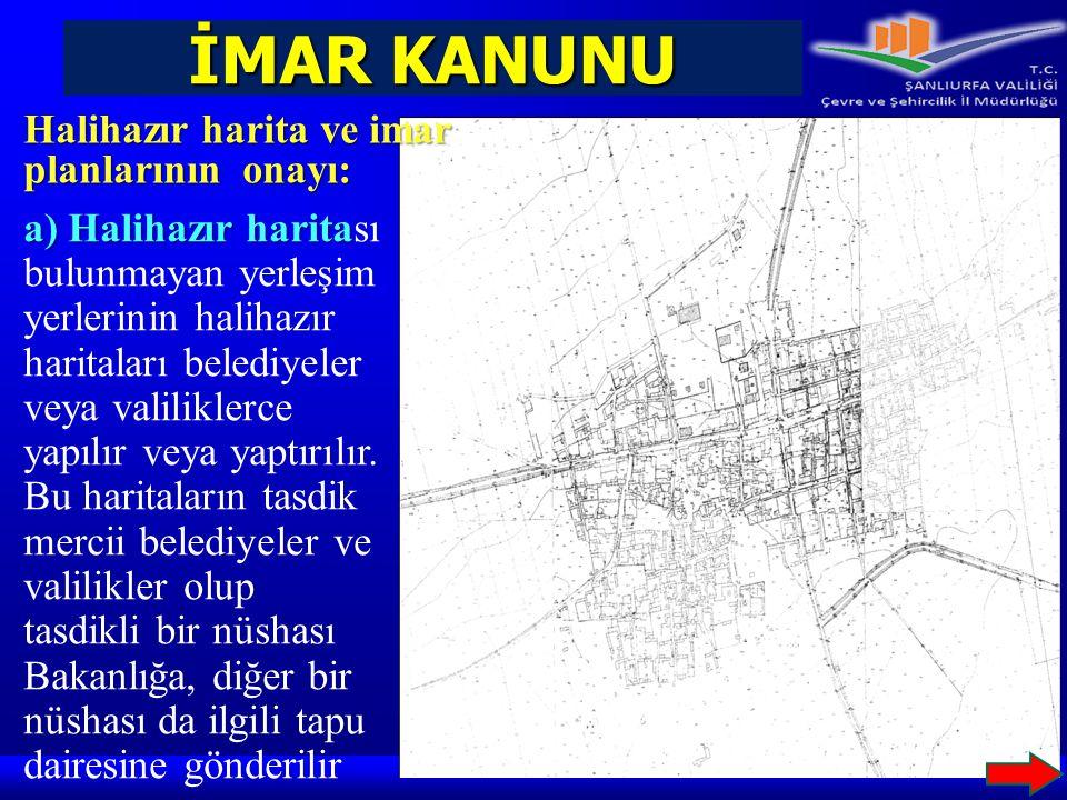 İMAR KANUNU Halihazır harita ve imar planlarının onayı: a) Halihazır harita a) Halihazır haritası bulunmayan yerleşim yerlerinin halihazır haritaları
