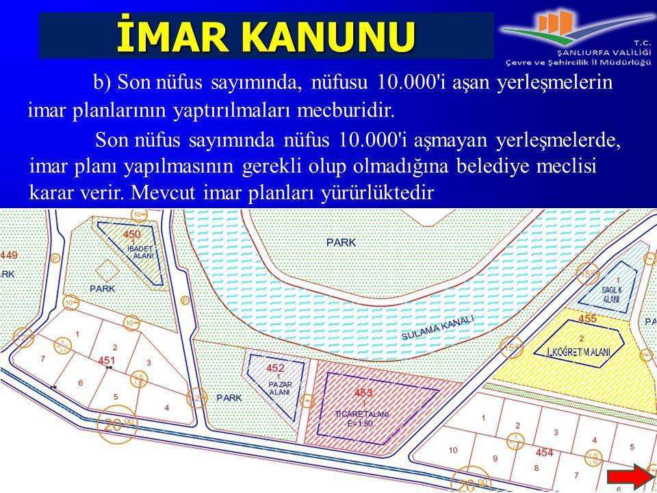 İMAR KANUNU b) Son nüfus sayımında, nüfusu 10.000'i aşan yerleşmelerin imar planlarının yaptırılmaları mecburidir. Son nüfus sayımında nüfus 10.000'i