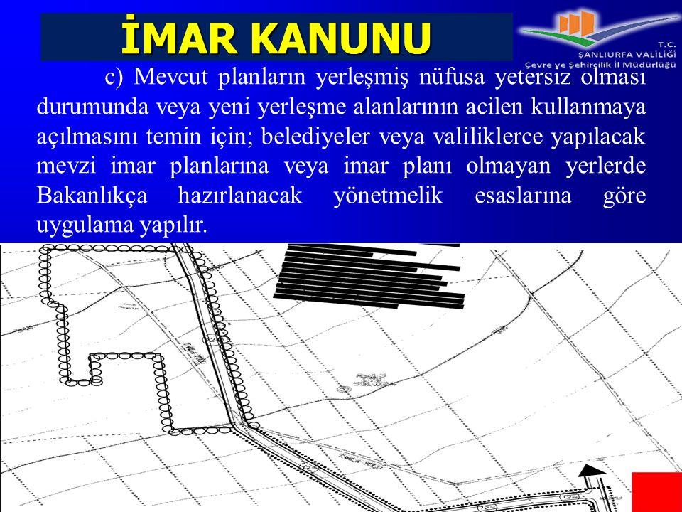 İMAR KANUNU c) Mevcut planların yerleşmiş nüfusa yetersiz olması durumunda veya yeni yerleşme alanlarının acilen kullanmaya açılmasını temin için; bel