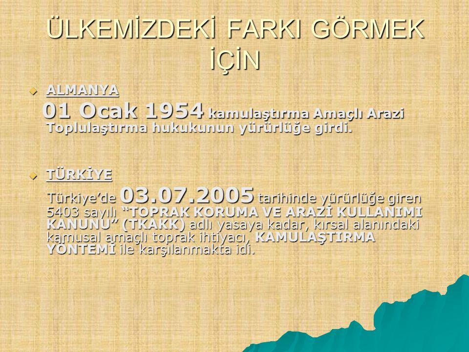 ÜLKEMİZDEKİ FARKI GÖRMEK İÇİN  ALMANYA 01 Ocak 1954 kamulaştırma Amaçlı Arazi Toplulaştırma hukukunun yürürlüğe girdi. 01 Ocak 1954 kamulaştırma Amaç