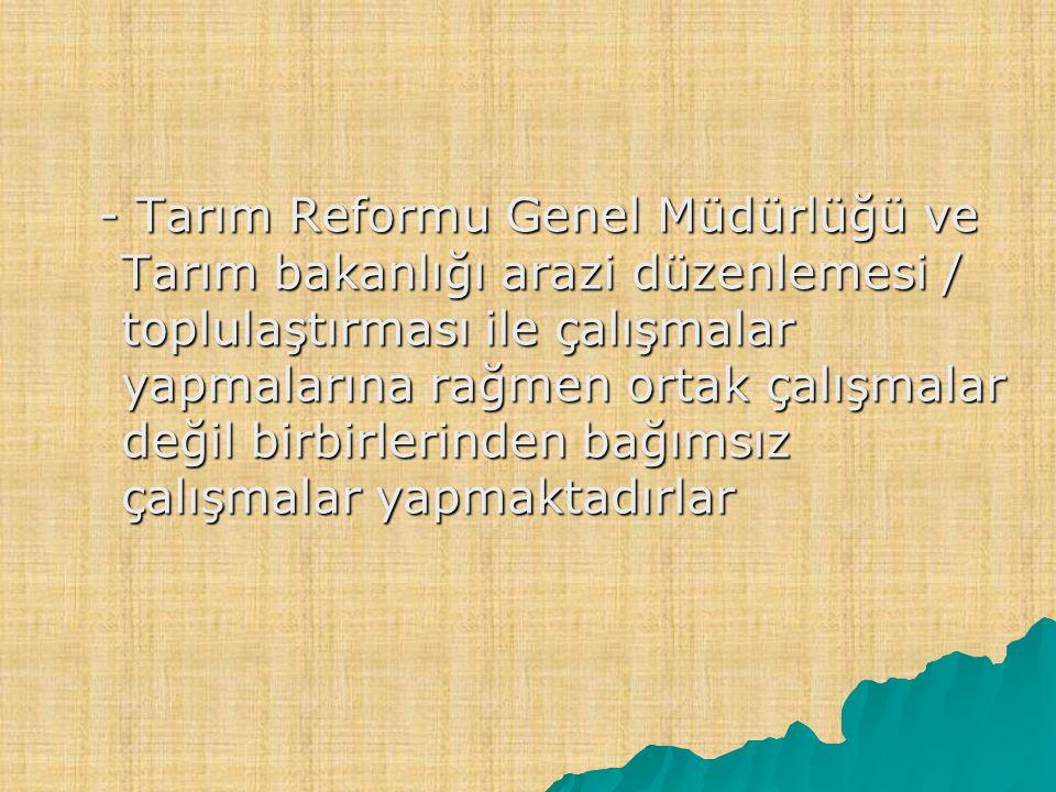 - Tarım Reformu Genel Müdürlüğü ve Tarım bakanlığı arazi düzenlemesi / toplulaştırması ile çalışmalar yapmalarına rağmen ortak çalışmalar değil birbir