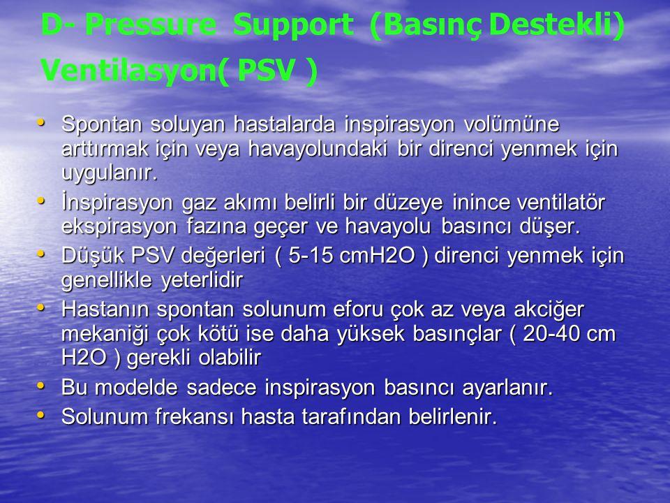 D- Pressure Support (Basınç Destekli) Ventilasyon( PSV ) Spontan soluyan hastalarda inspirasyon volümüne arttırmak için veya havayolundaki bir direnci