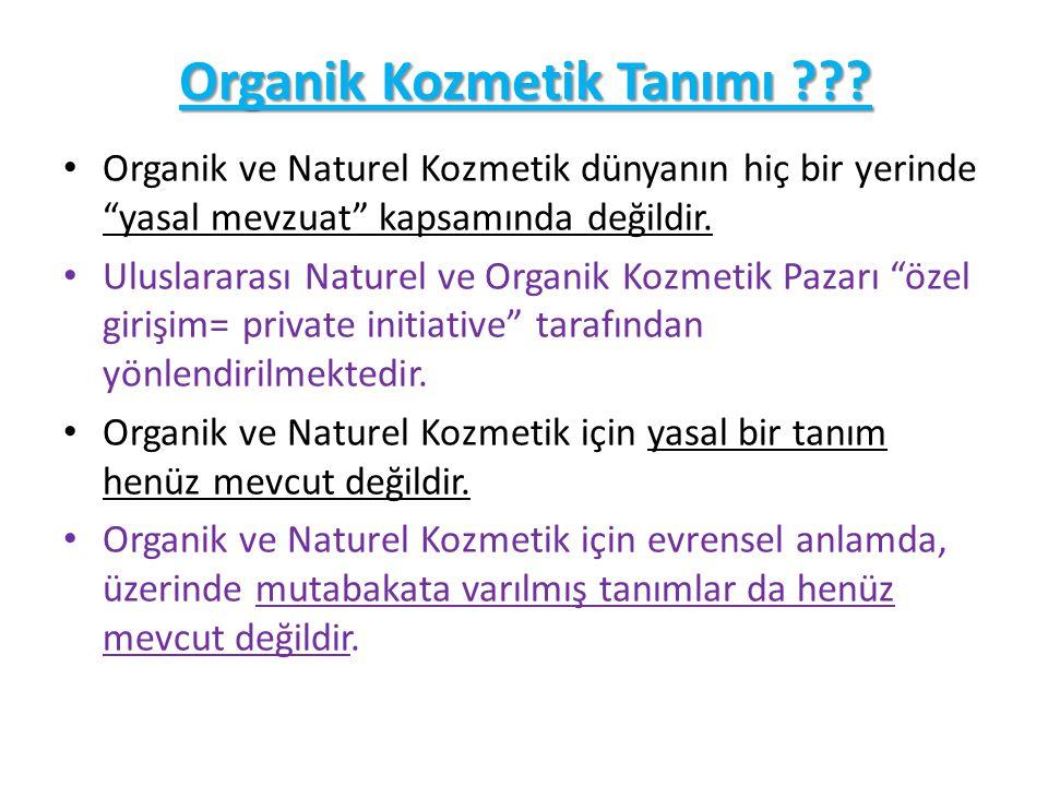 Dünyadaki Önemli Naturel & Organik Kozmetik Standartları / Kaynak: Organic Monitor FirmaÜlke Ana Coğrafi Bölge Standart TipiYorum BDIHAlmanyaAvrupa Naturel ve Organik Kozmetik COSMOS Grubu'nun 5 üyesinden biri EcocertFransa Öncelikle Avrupa, fakat diğer bölgeler de Naturel ve organik kozmetik COSMOS Grubu'nun 5 üyesinden biri CosmebioFransa Naturel ve organik kozmetik COSMOS Grubu'nun 5 üyesinden biri Soil Association İngiltere Organic KozmetikCOSMOS Grubu'nun 5 üyesinden biri ICEAİtalya Organik KozmetikCOSMOS Grubu'nun 5 üyesinden biri Na TrueBelçikaAvrupa Naturel ve Organik Kozmetik Kar amacı gütmeyen organizasyon USDA NOPABD Organik Kozmetik (organik içerik miktarı esaslı) Milli organik gıda standartına uyan kozmetikler sertifikalandırılıyor NSF International ABD Naturel ve Organik Kozmetik Na True 'ya benzer Standartlar NPAABD Naturel Kozmetik - IBD Certification Brezilya Naturel ve Organik Kozmetik Na True ve NSF'e benzer standartlar OFCAvustralya Organik Kozmetik -