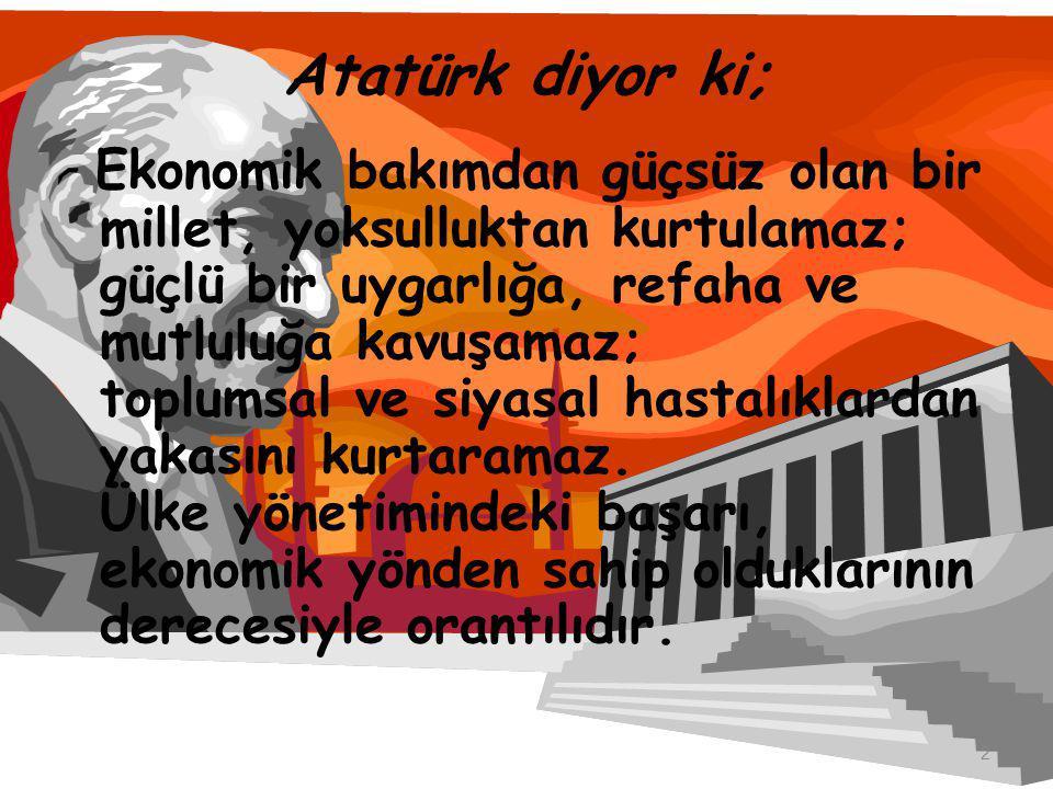 Atatürk diyor ki; Ekonomik bakımdan güçsüz olan bir millet, yoksulluktan kurtulamaz; güçlü bir uygarlığa, refaha ve mutluluğa kavuşamaz; toplumsal ve siyasal hastalıklardan yakasını kurtaramaz.