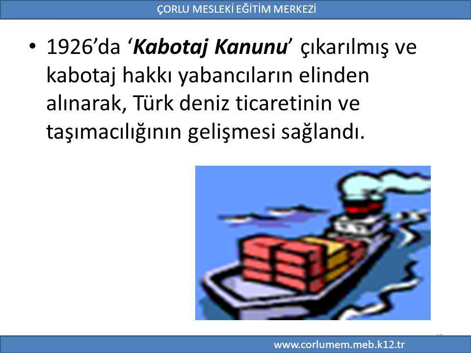48 1926'da 'Kabotaj Kanunu' çıkarılmış ve kabotaj hakkı yabancıların elinden alınarak, Türk deniz ticaretinin ve taşımacılığının gelişmesi sağlandı.