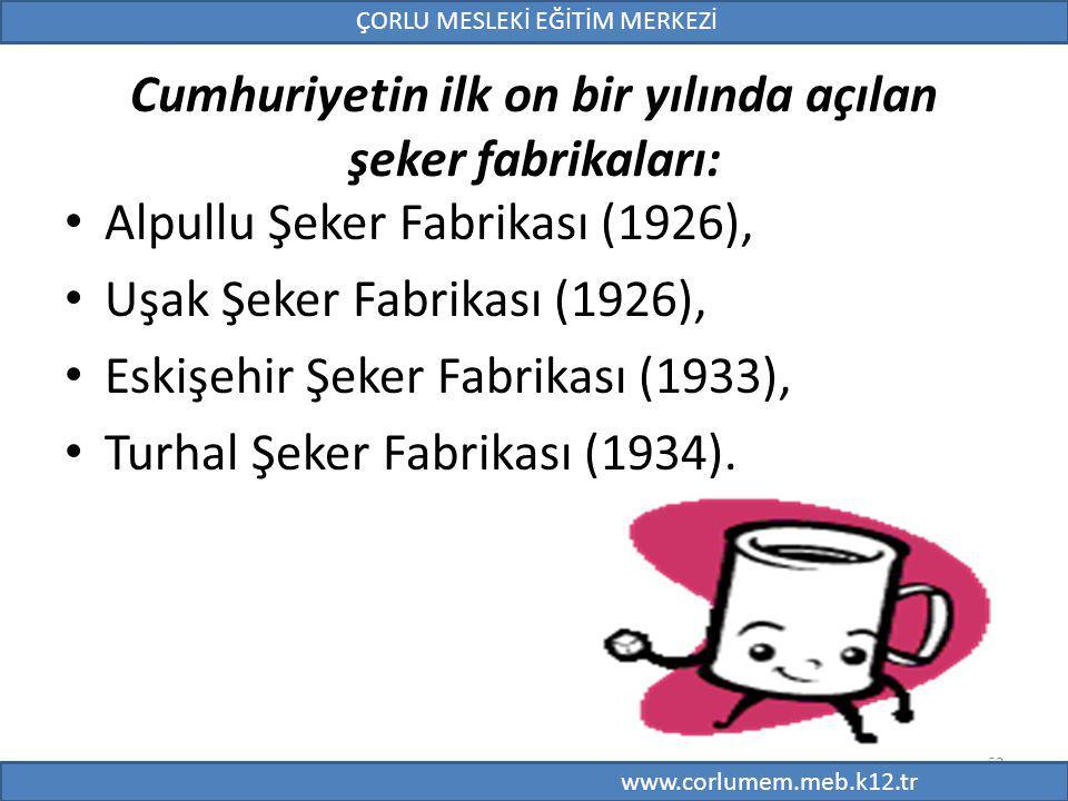 52 Cumhuriyetin ilk on bir yılında açılan şeker fabrikaları: Alpullu Şeker Fabrikası (1926), Uşak Şeker Fabrikası (1926), Eskişehir Şeker Fabrikası (1933), Turhal Şeker Fabrikası (1934).