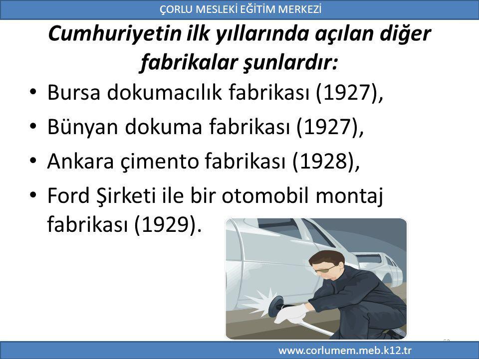 53 Cumhuriyetin ilk yıllarında açılan diğer fabrikalar şunlardır: Bursa dokumacılık fabrikası (1927), Bünyan dokuma fabrikası (1927), Ankara çimento fabrikası (1928), Ford Şirketi ile bir otomobil montaj fabrikası (1929).