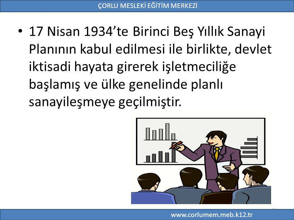 54 17 Nisan 1934'te Birinci Beş Yıllık Sanayi Planının kabul edilmesi ile birlikte, devlet iktisadi hayata girerek işletmeciliğe başlamış ve ülke genelinde planlı sanayileşmeye geçilmiştir.