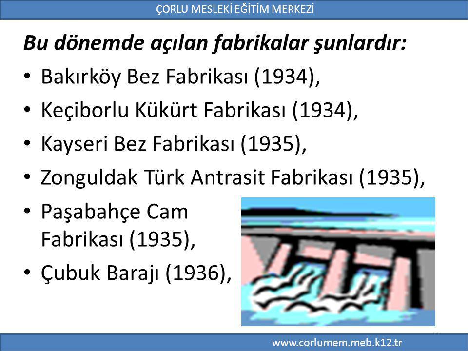 55 Bu dönemde açılan fabrikalar şunlardır: Bakırköy Bez Fabrikası (1934), Keçiborlu Kükürt Fabrikası (1934), Kayseri Bez Fabrikası (1935), Zonguldak Türk Antrasit Fabrikası (1935), Paşabahçe Cam Fabrikası (1935), Çubuk Barajı (1936), 55 ÇORLU MESLEKİ EĞİTİM MERKEZİ www.corlumem.meb.k12.tr
