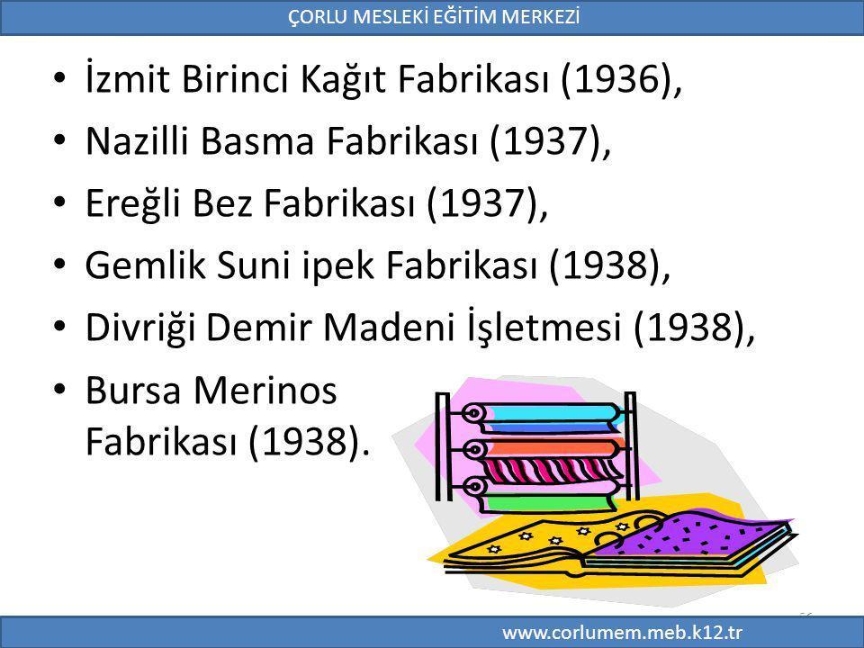 56 İzmit Birinci Kağıt Fabrikası (1936), Nazilli Basma Fabrikası (1937), Ereğli Bez Fabrikası (1937), Gemlik Suni ipek Fabrikası (1938), Divriği Demir Madeni İşletmesi (1938), Bursa Merinos Fabrikası (1938).
