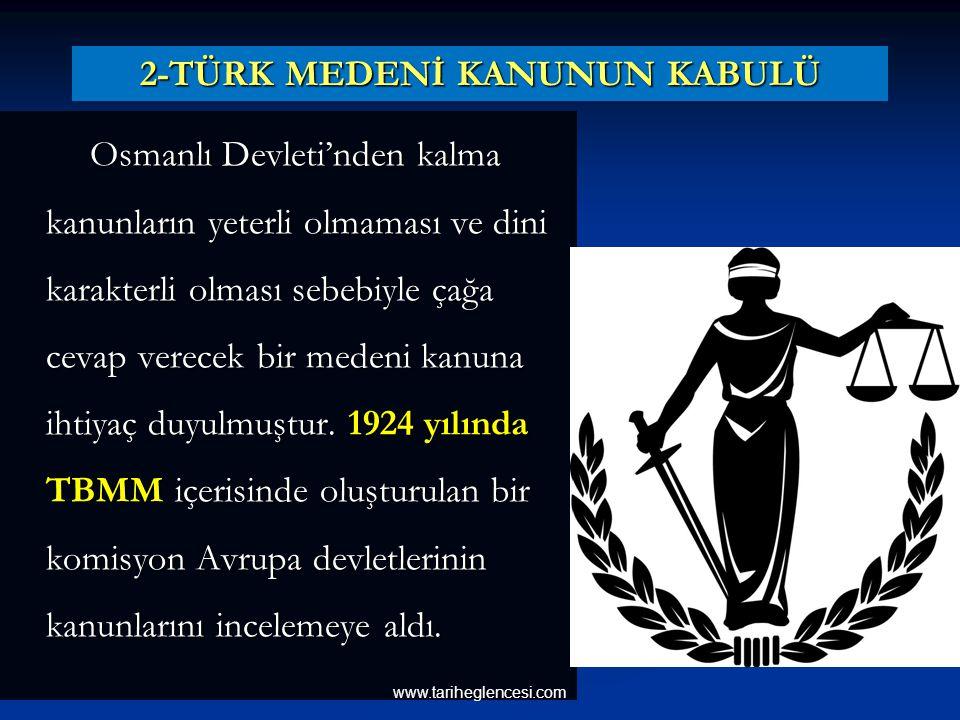 2-TÜRK MEDENİ KANUNUN KABULÜ Osmanlı Devleti'nden kalma kanunların yeterli olmaması ve dini karakterli olması sebebiyle çağa cevap verecek bir medeni kanuna ihtiyaç duyulmuştur.