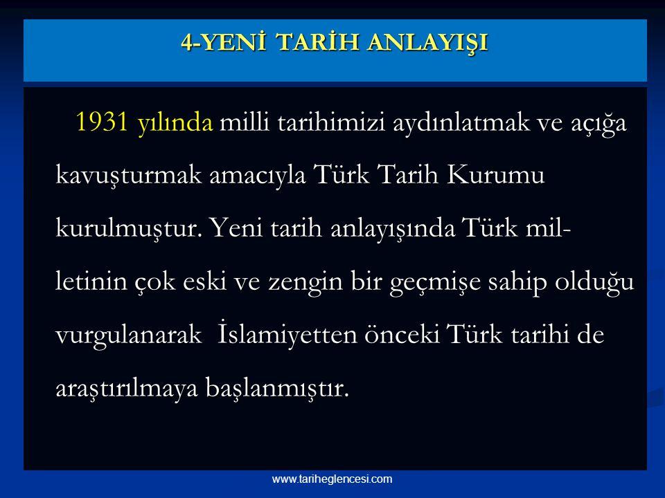 4-YENİ TARİH ANLAYIŞI 1931 yılında milli tarihimizi aydınlatmak ve açığa kavuşturmak amacıyla Türk Tarih Kurumu kurulmuştur.