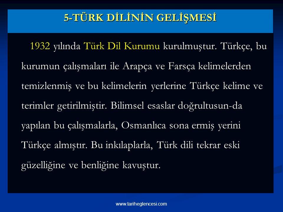 5-TÜRK DİLİNİN GELİŞMESİ 1932 yılında Türk Dil Kurumu kurulmuştur.