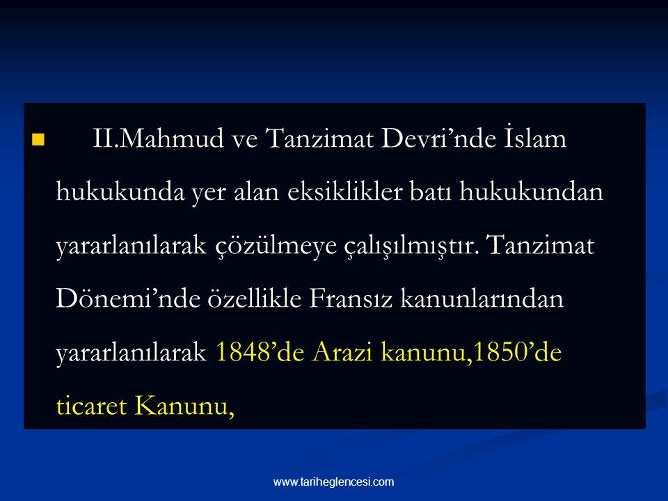 II.Mahmud ve Tanzimat Devri'nde İslam hukukunda yer alan eksiklikler batı hukukundan yararlanılarak çözülmeye çalışılmıştır.