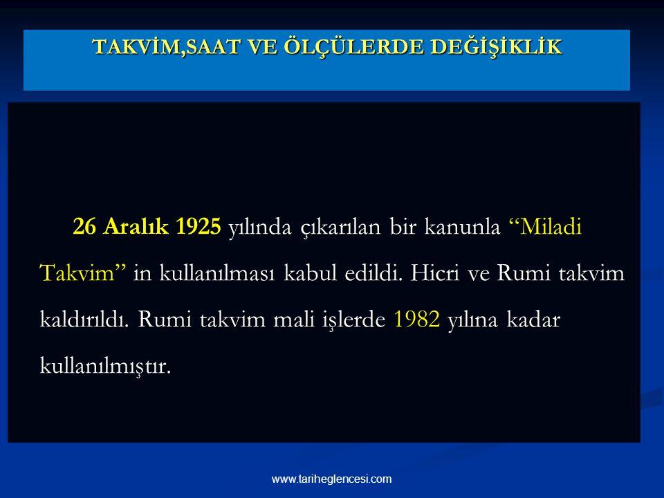 TAKVİM,SAAT VE ÖLÇÜLERDE DEĞİŞİKLİK 26 Aralık 1925 yılında çıkarılan bir kanunla Miladi Takvim in kullanılması kabul edildi.