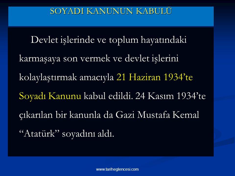 SOYADI KANUNUN KABULÜ Devlet işlerinde ve toplum hayatındaki karmaşaya son vermek ve devlet işlerini kolaylaştırmak amacıyla 21 Haziran 1934'te Soyadı Kanunu kabul edildi.