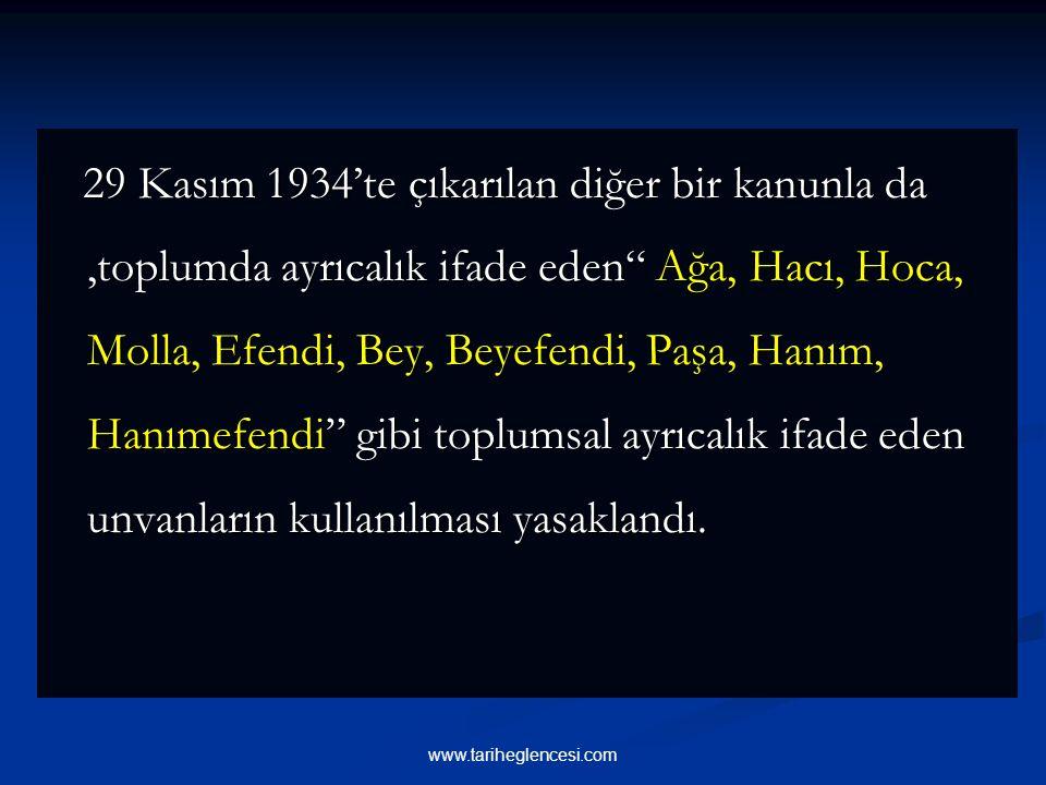 29 Kasım 1934'te çıkarılan diğer bir kanunla da,toplumda ayrıcalık ifade eden Ağa, Hacı, Hoca, Molla, Efendi, Bey, Beyefendi, Paşa, Hanım, Hanımefendi gibi toplumsal ayrıcalık ifade eden unvanların kullanılması yasaklandı.