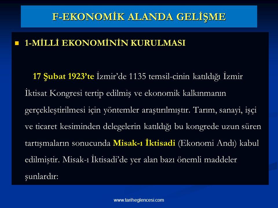 F-EKONOMİK ALANDA GELİŞME F-EKONOMİK ALANDA GELİŞME 1-MİLLİ EKONOMİNİN KURULMASI 1-MİLLİ EKONOMİNİN KURULMASI 17 Şubat 1923'te İzmir'de 1135 temsil-cinin katıldığı İzmir İktisat Kongresi tertip edilmiş ve ekonomik kalkınmanın gerçekleştirilmesi için yöntemler araştırılmıştır.