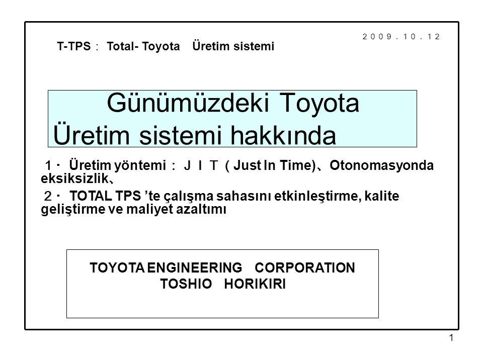 1 Günümüzdeki Toyota Üretim sistemi hakkında 1・ Üretim yöntemi :JIT( Just In Time) 、 Otonomasyonda eksiksizlik 、 T-TPS : Total- Toyota Üretim sistemi TOYOTA ENGINEERING CORPORATION TOSHIO HORIKIRI 2・ TOTAL TPS 'te çalışma sahasını etkinleştirme, kalite geliştirme ve maliyet azaltımı 2009.10.12