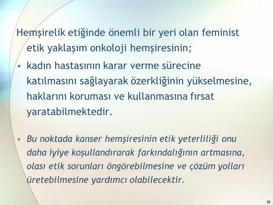 Hemşirelik etiğinde önemli bir yeri olan feminist etik yaklaşım onkoloji hemşiresinin; kadın hastasının karar verme sürecine katılmasını sağlayarak özerkliğinin yükselmesine, haklarını koruması ve kullanmasına fırsat yaratabilmektedir.