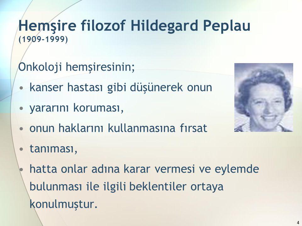 Hemşire filozof Hildegard Peplau (1909-1999) Onkoloji hemşiresinin; kanser hastası gibi düşünerek onun yararını koruması, onun haklarını kullanmasına fırsat tanıması, hatta onlar adına karar vermesi ve eylemde bulunması ile ilgili beklentiler ortaya konulmuştur.