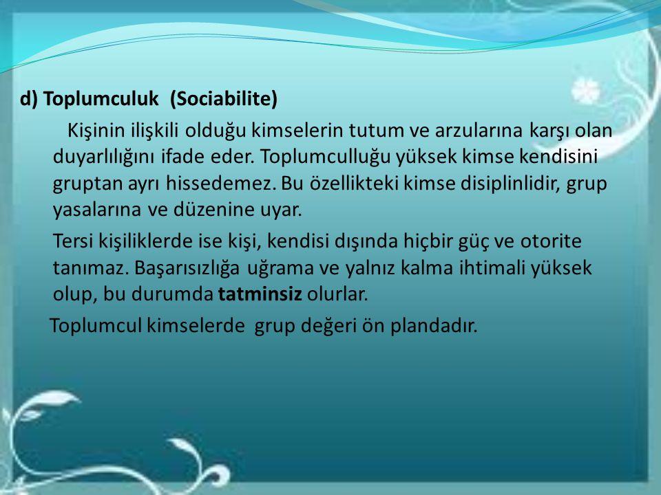 d) Toplumculuk (Sociabilite) Kişinin ilişkili olduğu kimselerin tutum ve arzularına karşı olan duyarlılığını ifade eder. Toplumculluğu yüksek kimse ke