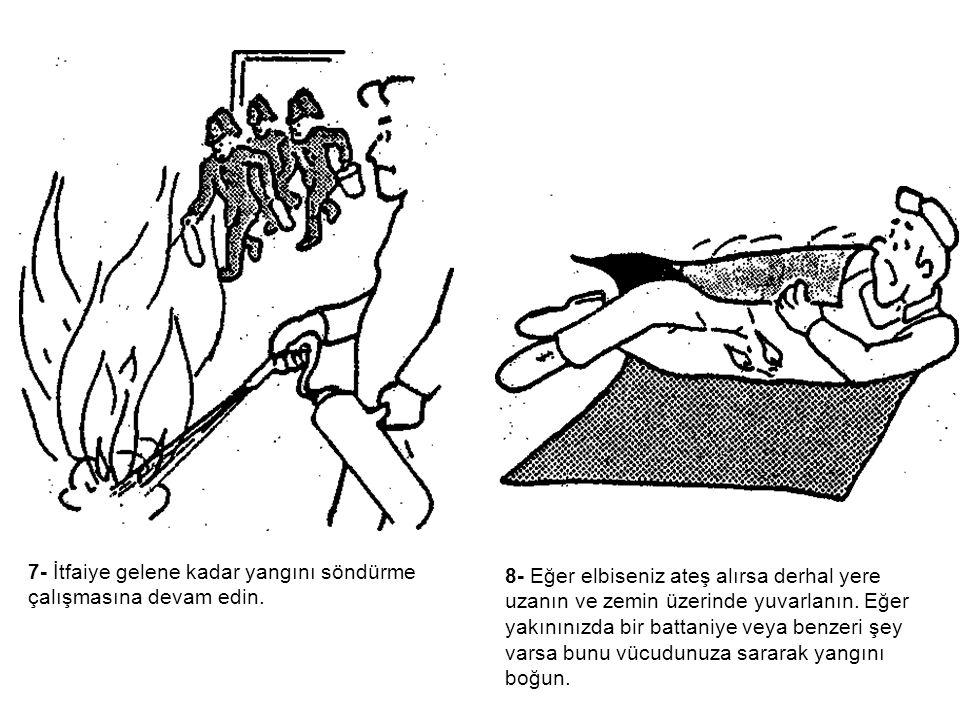 7- İtfaiye gelene kadar yangını söndürme çalışmasına devam edin. 8- Eğer elbiseniz ateş alırsa derhal yere uzanın ve zemin üzerinde yuvarlanın. Eğer y