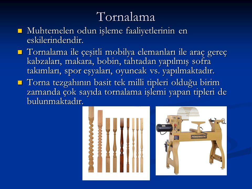 Tornalama Muhtemelen odun işleme faaliyetlerinin en eskilerindendir. Muhtemelen odun işleme faaliyetlerinin en eskilerindendir. Tornalama ile çeşitli