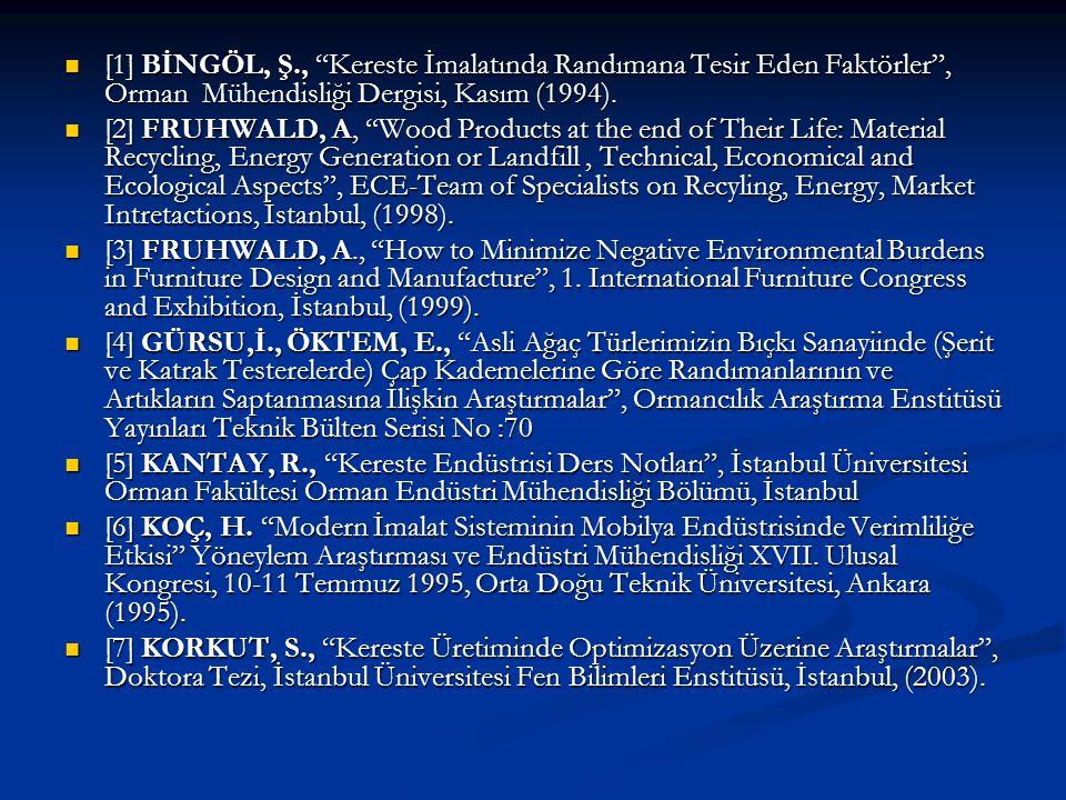 """[1] BİNGÖL, Ş., """"Kereste İmalatında Randımana Tesir Eden Faktörler"""", Orman Mühendisliği Dergisi, Kasım (1994). [1] BİNGÖL, Ş., """"Kereste İmalatında Ran"""