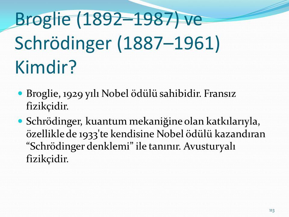 Broglie (1892–1987) ve Schrödinger (1887–1961) Kimdir? Broglie, 1929 yılı Nobel ödülü sahibidir. Fransız fizikçidir. Schrödinger, kuantum mekaniğine o
