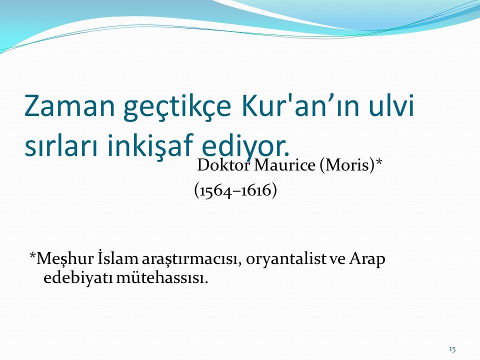 Zaman geçtikçe Kur'an'ın ulvi sırları inkişaf ediyor. Doktor Maurice (Moris)* (1564–1616) *Meşhur İslam araştırmacısı, oryantalist ve Arap edebiyatı m