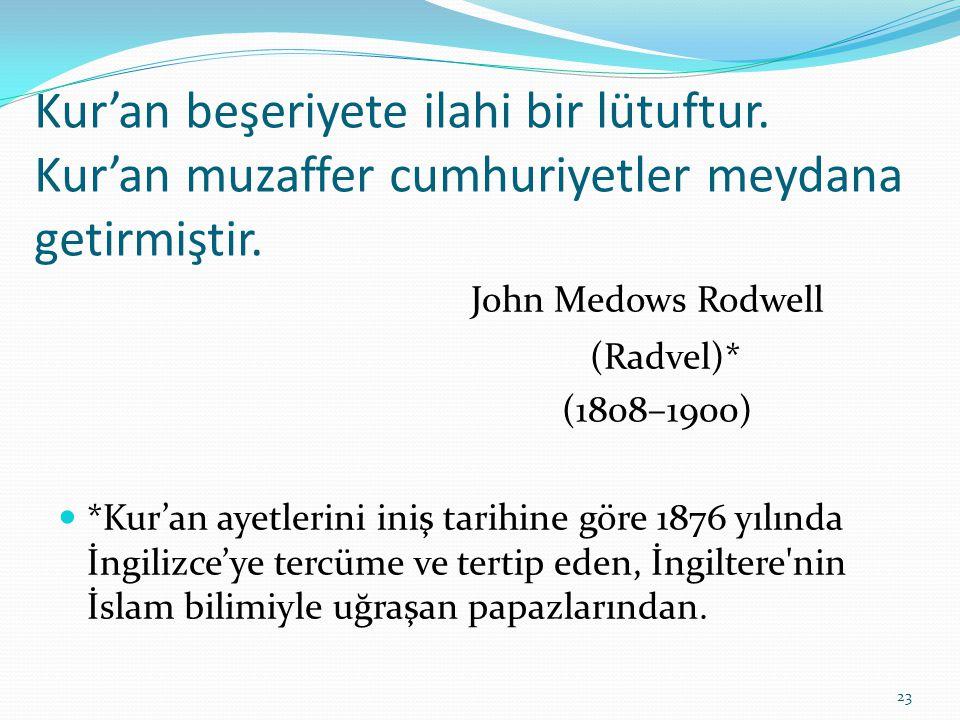 Kur'an beşeriyete ilahi bir lütuftur. Kur'an muzaffer cumhuriyetler meydana getirmiştir. John Medows Rodwell (Radvel)* (1808–1900) *Kur'an ayetlerini