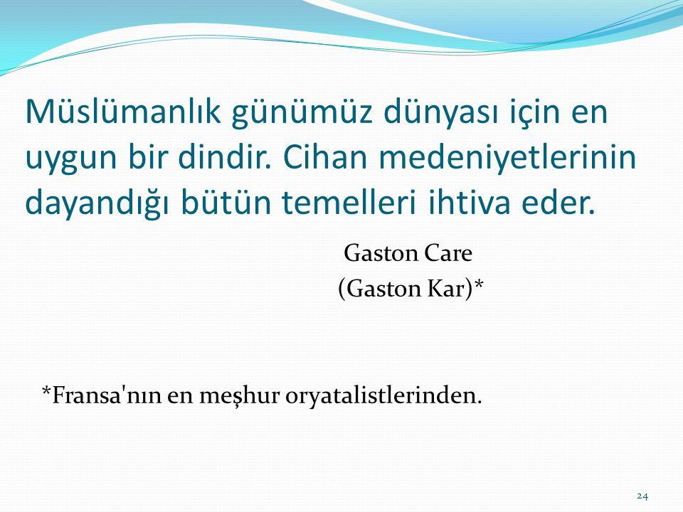 Müslümanlık günümüz dünyası için en uygun bir dindir. Cihan medeniyetlerinin dayandığı bütün temelleri ihtiva eder. Gaston Care (Gaston Kar)* *Fransa'