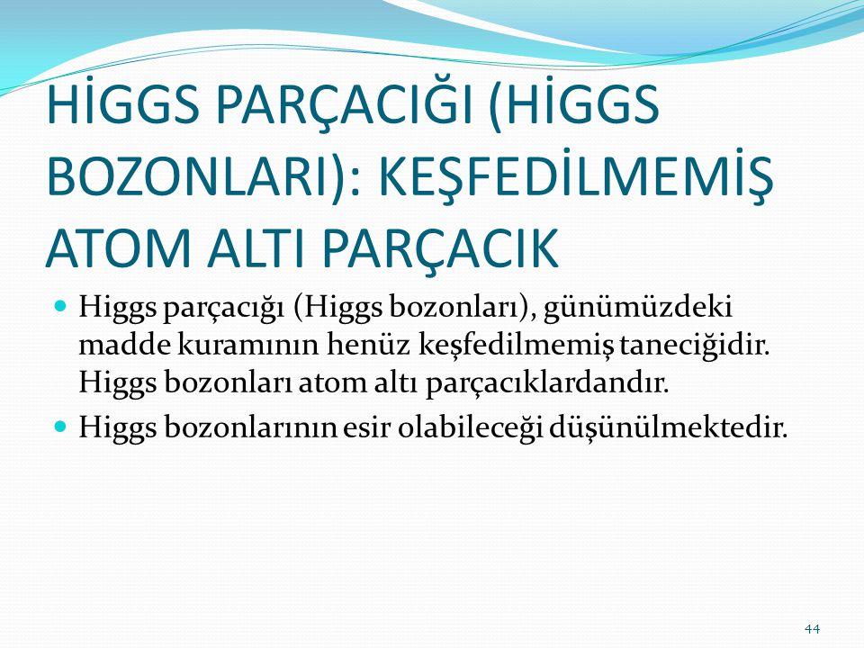 HİGGS PARÇACIĞI (HİGGS BOZONLARI): KEŞFEDİLMEMİŞ ATOM ALTI PARÇACIK Higgs parçacığı (Higgs bozonları), günümüzdeki madde kuramının henüz keşfedilmemiş