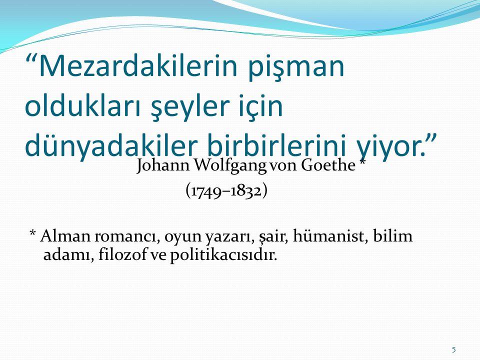 """""""Mezardakilerin pişman oldukları şeyler için dünyadakiler birbirlerini yiyor."""" Johann Wolfgang von Goethe * (1749–1832) * Alman romancı, oyun yazarı,"""