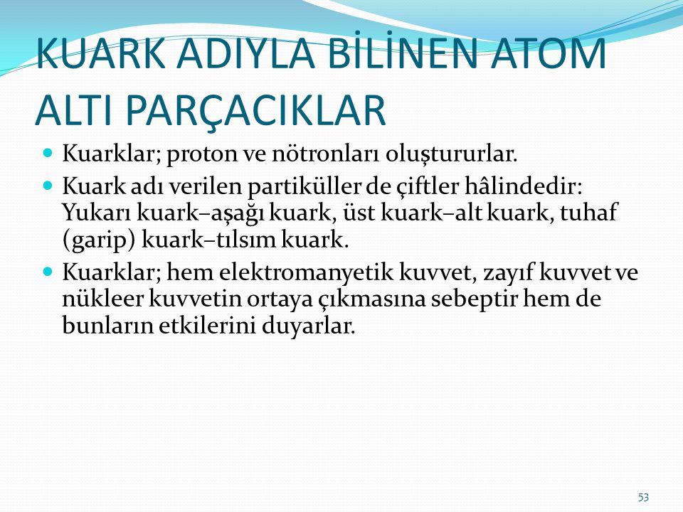 KUARK ADIYLA BİLİNEN ATOM ALTI PARÇACIKLAR Kuarklar; proton ve nötronları oluştururlar. Kuark adı verilen partiküller de çiftler hâlindedir: Yukarı ku