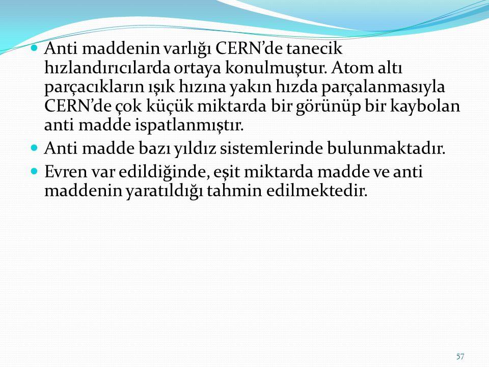 Anti maddenin varlığı CERN'de tanecik hızlandırıcılarda ortaya konulmuştur. Atom altı parçacıkların ışık hızına yakın hızda parçalanmasıyla CERN'de ço