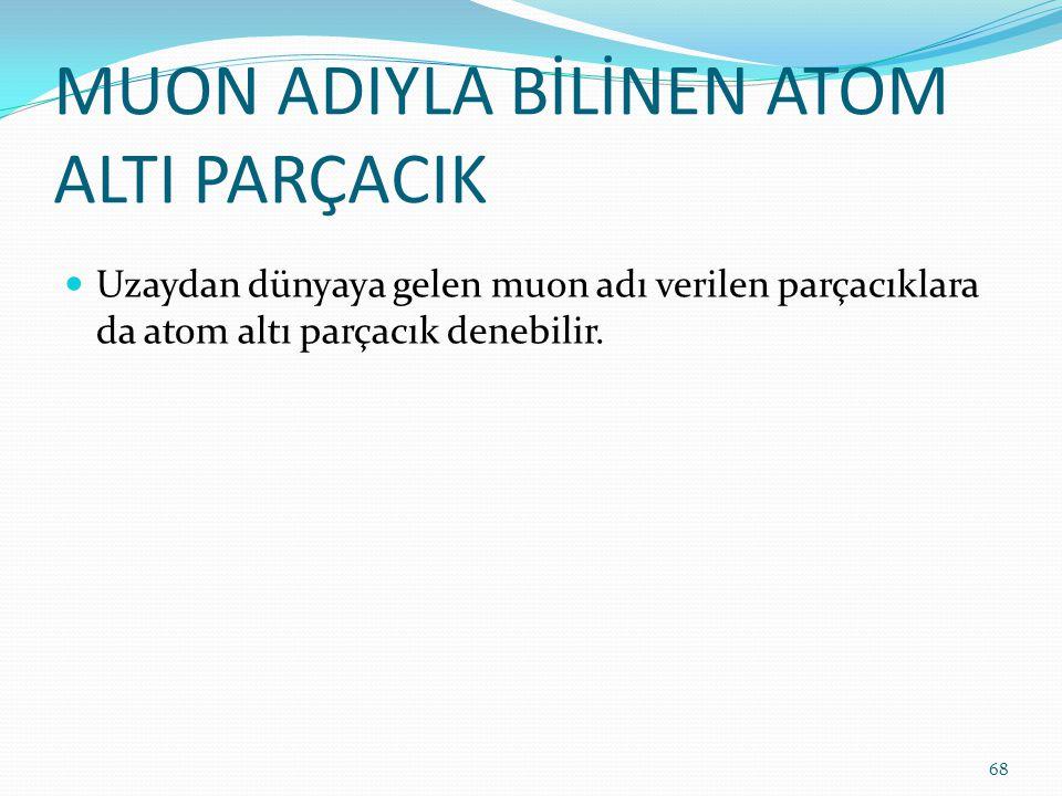 MUON ADIYLA BİLİNEN ATOM ALTI PARÇACIK Uzaydan dünyaya gelen muon adı verilen parçacıklara da atom altı parçacık denebilir. 68