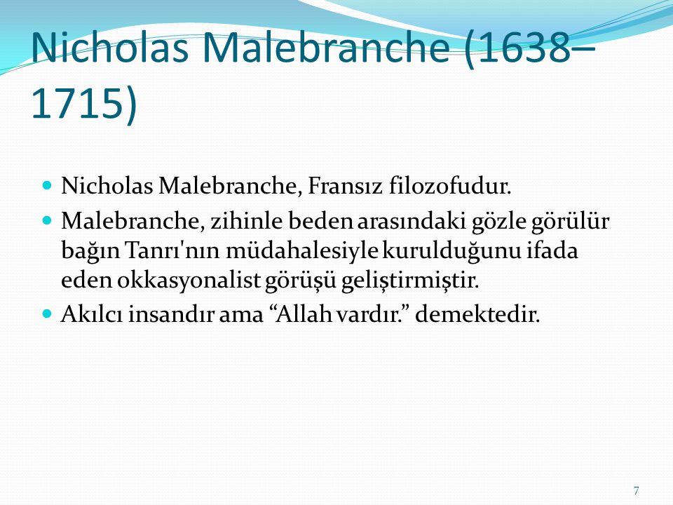 Nicholas Malebranche (1638– 1715) Nicholas Malebranche, Fransız filozofudur. Malebranche, zihinle beden arasındaki gözle görülür bağın Tanrı'nın müdah
