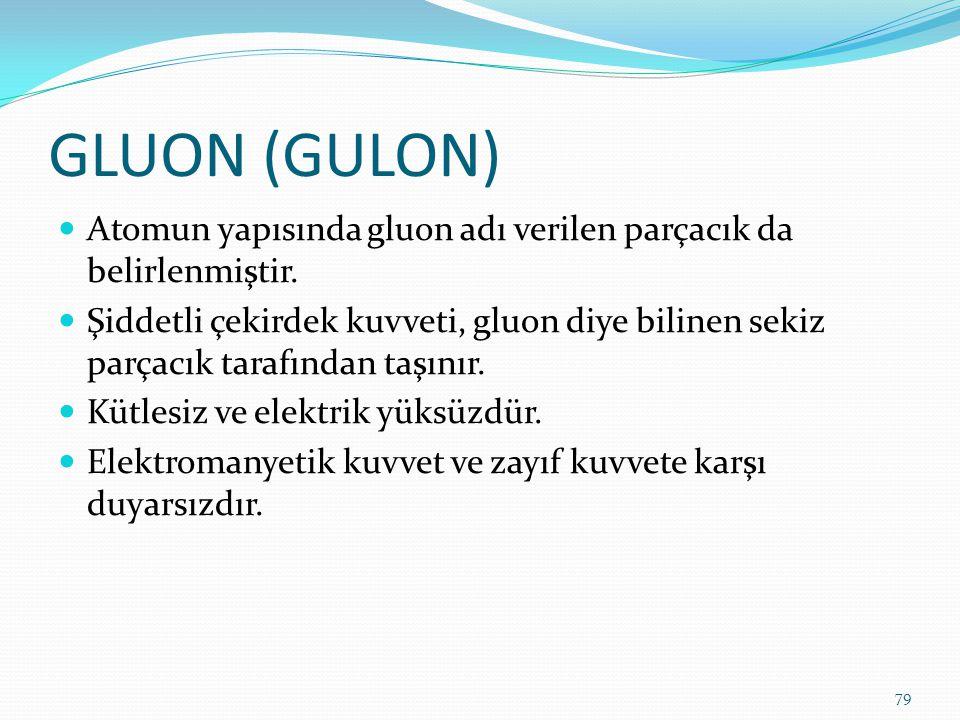 GLUON (GULON) Atomun yapısında gluon adı verilen parçacık da belirlenmiştir. Şiddetli çekirdek kuvveti, gluon diye bilinen sekiz parçacık tarafından t