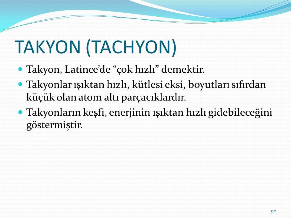 """TAKYON (TACHYON) Takyon, Latince'de """"çok hızlı"""" demektir. Takyonlar ışıktan hızlı, kütlesi eksi, boyutları sıfırdan küçük olan atom altı parçacıklardı"""