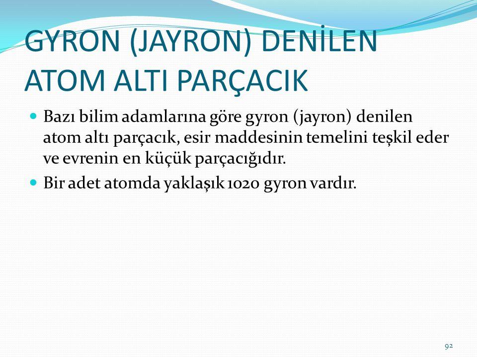 GYRON (JAYRON) DENİLEN ATOM ALTI PARÇACIK Bazı bilim adamlarına göre gyron (jayron) denilen atom altı parçacık, esir maddesinin temelini teşkil eder v
