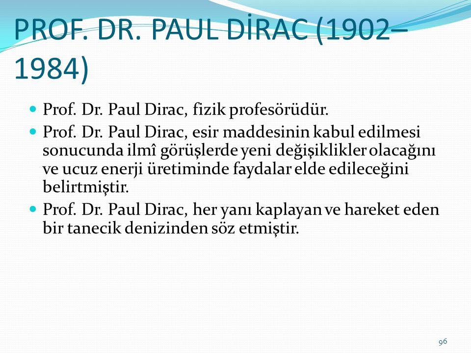 PROF. DR. PAUL DİRAC (1902– 1984) Prof. Dr. Paul Dirac, fizik profesörüdür. Prof. Dr. Paul Dirac, esir maddesinin kabul edilmesi sonucunda ilmî görüşl