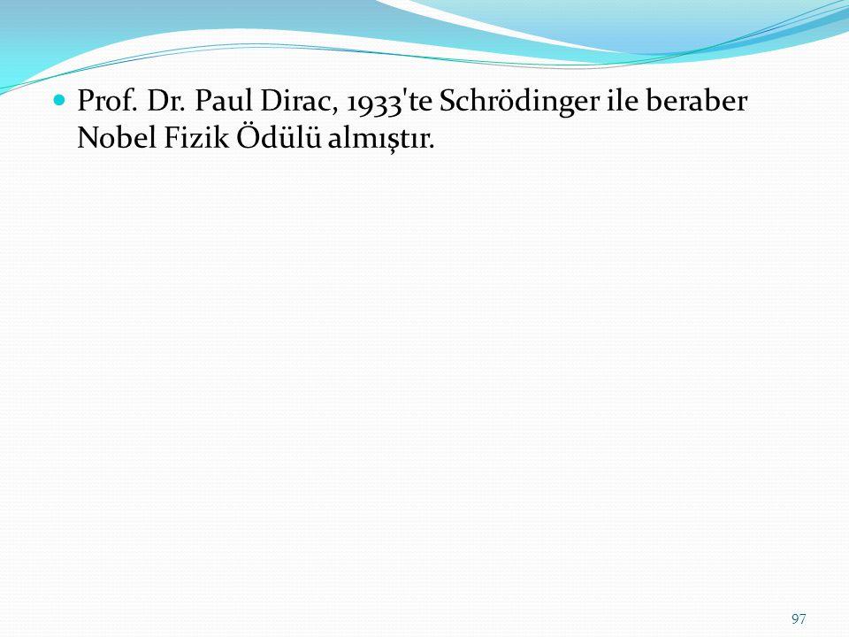 Prof. Dr. Paul Dirac, 1933'te Schrödinger ile beraber Nobel Fizik Ödülü almıştır. 97