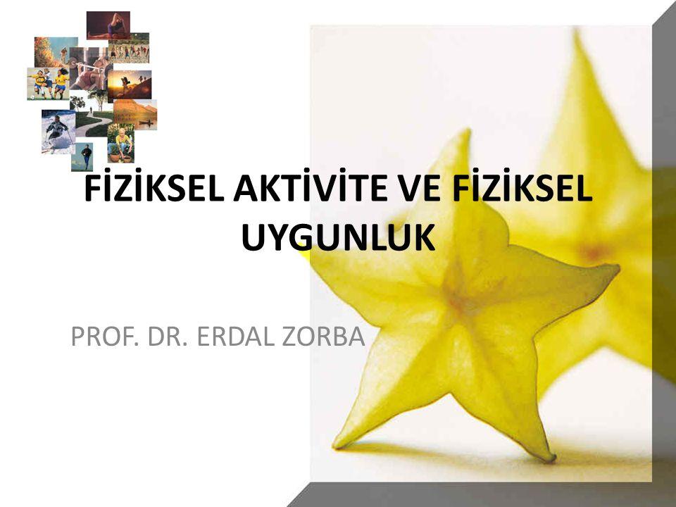 FİZİKSEL AKTİVİTE VE FİZİKSEL UYGUNLUK PROF. DR. ERDAL ZORBA